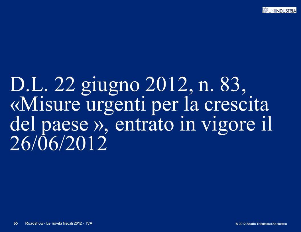 © 2012 Studio Tributario e Societario 65 D.L. 22 giugno 2012, n. 83, «Misure urgenti per la crescita del paese », entrato in vigore il 26/06/2012 Road
