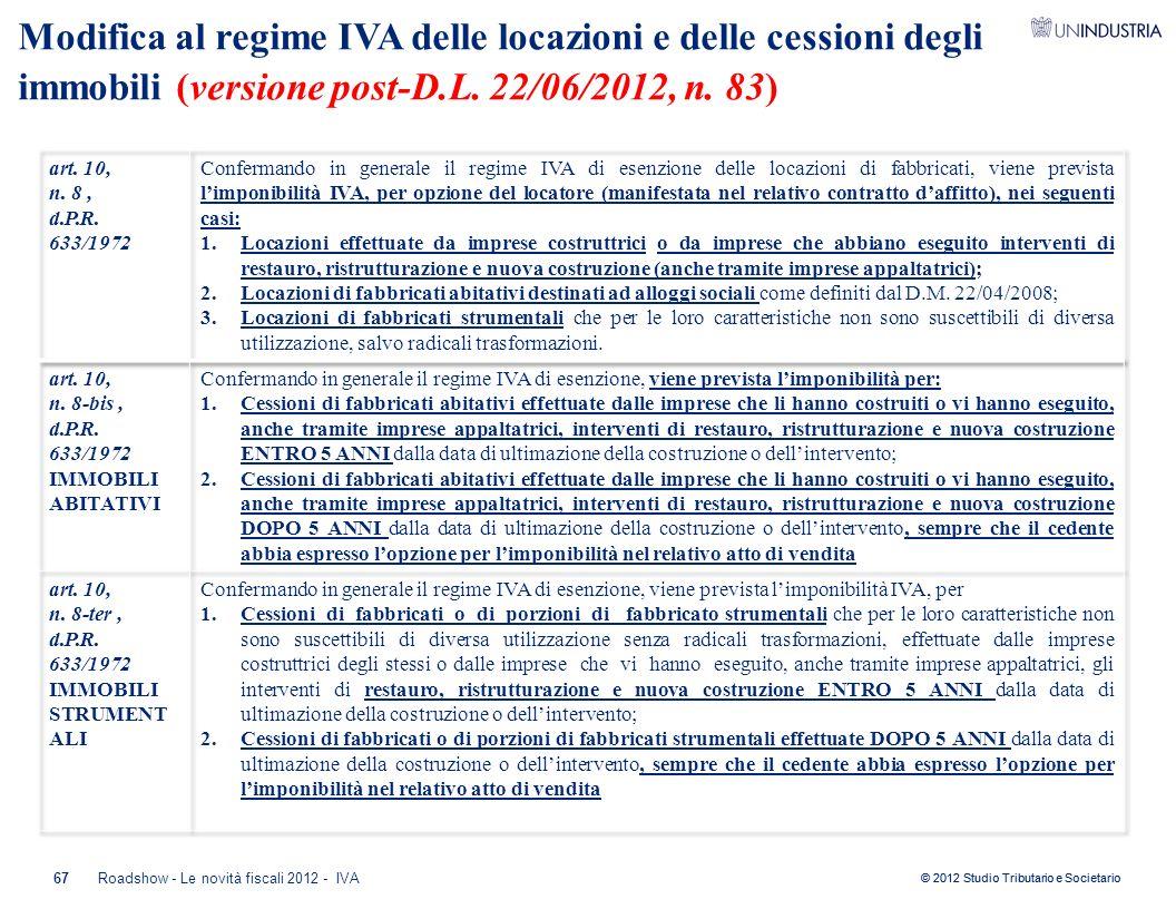 © 2012 Studio Tributario e Societario 67 Modifica al regime IVA delle locazioni e delle cessioni degli immobili (versione post-D.L. 22/06/2012, n. 83)