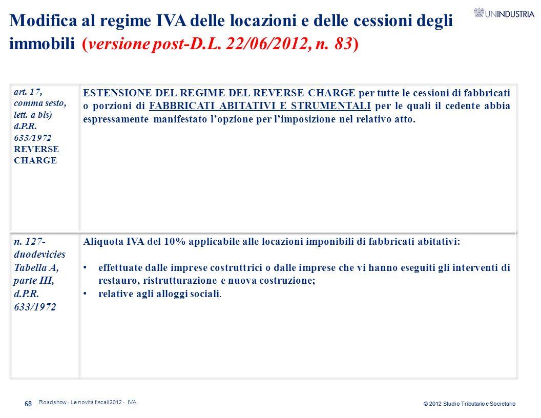 © 2012 Studio Tributario e Societario 68 Modifica al regime IVA delle locazioni e delle cessioni degli immobili (versione post-D.L. 22/06/2012, n. 83)