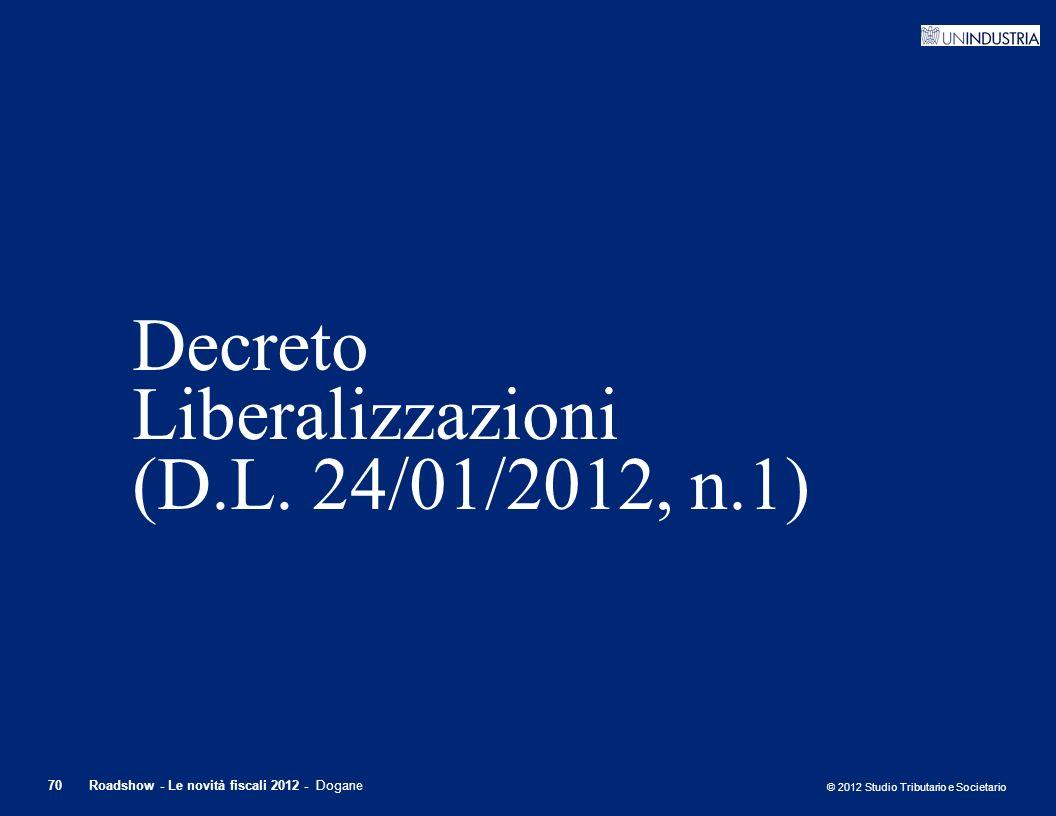 © 2012 Studio Tributario e Societario 70Roadshow - Le novità fiscali 2012 - Dogane Decreto Liberalizzazioni (D.L. 24/01/2012, n.1)