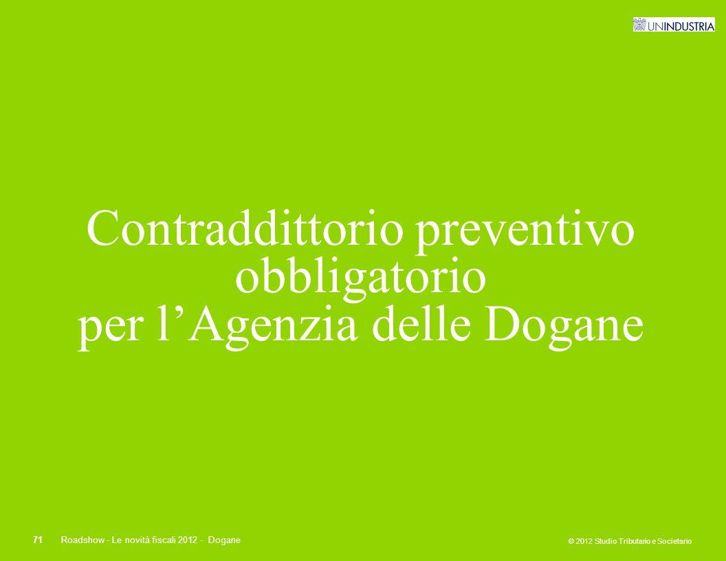© 2012 Studio Tributario e Societario 71Roadshow - Le novità fiscali 2012 - Dogane Contraddittorio preventivo obbligatorio per l'Agenzia delle Dogane