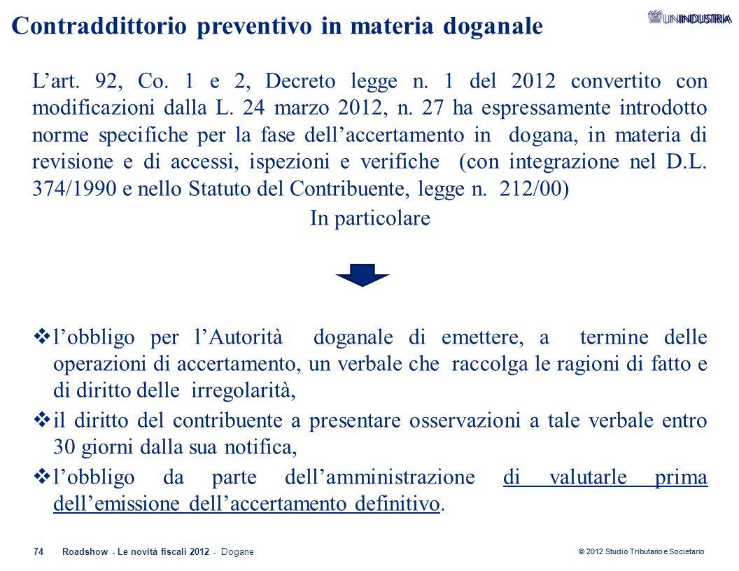 © 2012 Studio Tributario e Societario Contraddittorio preventivo in materia doganale 74Roadshow - Le novità fiscali 2012 - Dogane L'art. 92, Co. 1 e 2