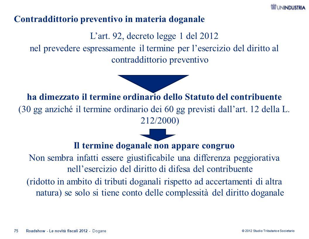 © 2012 Studio Tributario e Societario Contraddittorio preventivo in materia doganale 75Roadshow - Le novità fiscali 2012 - Dogane L'art. 92, decreto l