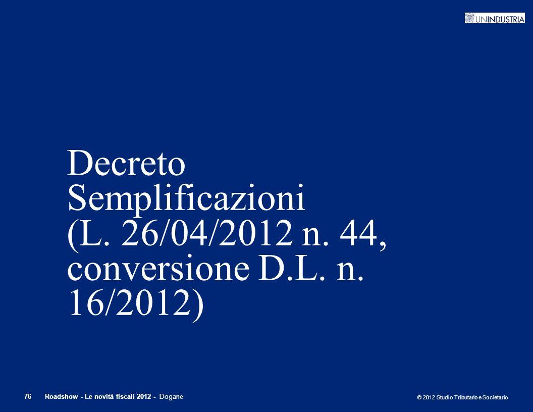 © 2012 Studio Tributario e Societario 76Roadshow - Le novità fiscali 2012 - Dogane Decreto Semplificazioni (L. 26/04/2012 n. 44, conversione D.L. n. 1