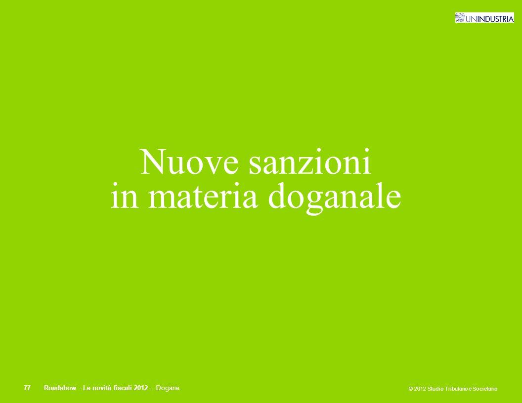 © 2012 Studio Tributario e Societario 77Roadshow - Le novità fiscali 2012 - Dogane Nuove sanzioni in materia doganale