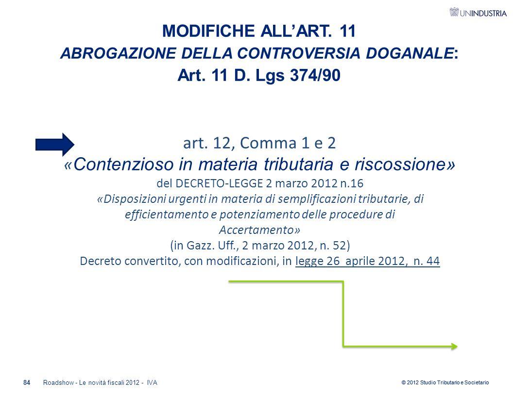 © 2012 Studio Tributario e Societario MODIFICHE ALL'ART. 11 ABROGAZIONE DELLA CONTROVERSIA DOGANALE : Art. 11 D. Lgs 374/90 art. 12, Comma 1 e 2 « Con