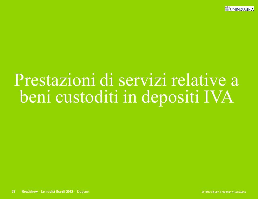 © 2012 Studio Tributario e Societario 89Roadshow - Le novità fiscali 2012 - Dogane Prestazioni di servizi relative a beni custoditi in depositi IVA