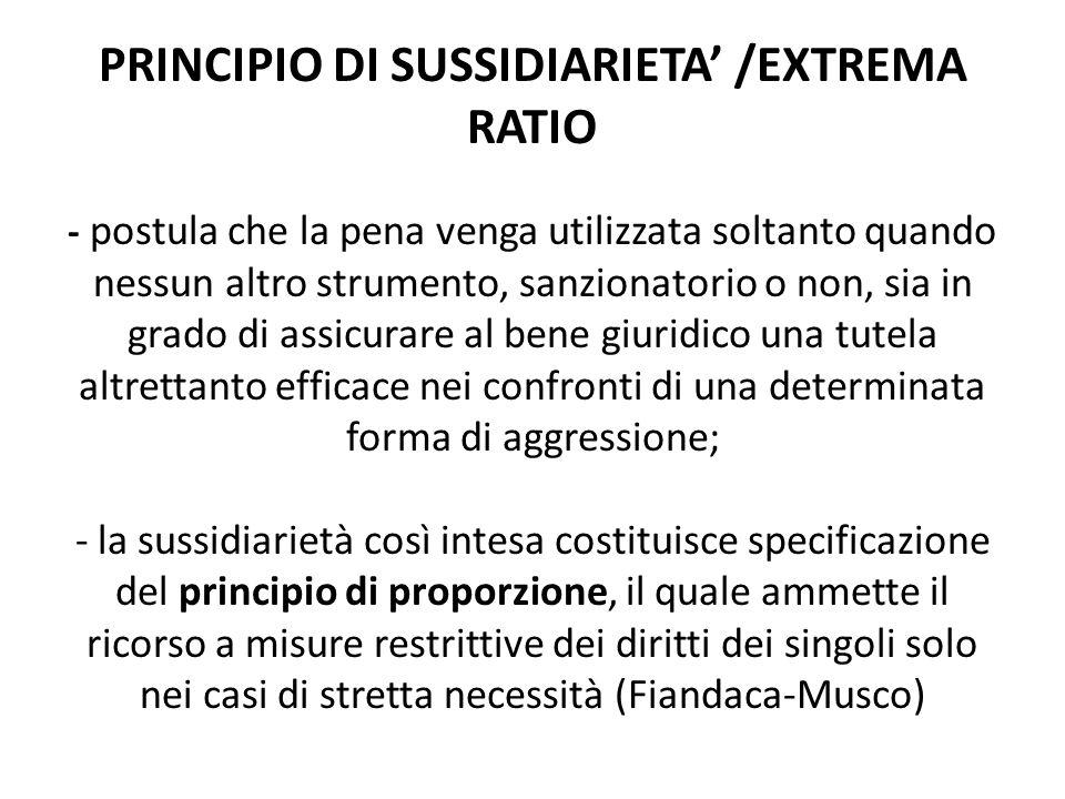 PRINCIPIO DI SUSSIDIARIETA' /EXTREMA RATIO - postula che la pena venga utilizzata soltanto quando nessun altro strumento, sanzionatorio o non, sia in