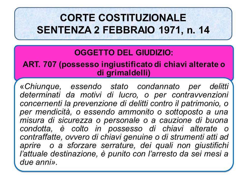 CORTE COSTITUZIONALE SENTENZA 2 FEBBRAIO 1971, n. 14 OGGETTO DEL GIUDIZIO: ART. 707 (possesso ingiustificato di chiavi alterate o di grimaldelli) «Chi