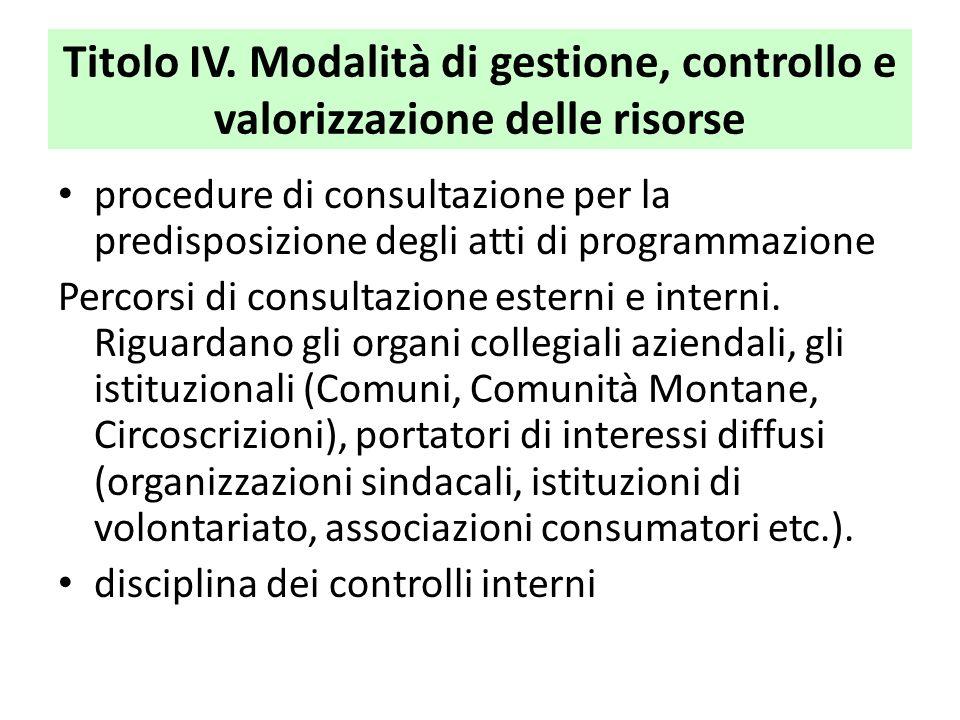 Titolo IV. Modalità di gestione, controllo e valorizzazione delle risorse procedure di consultazione per la predisposizione degli atti di programmazio