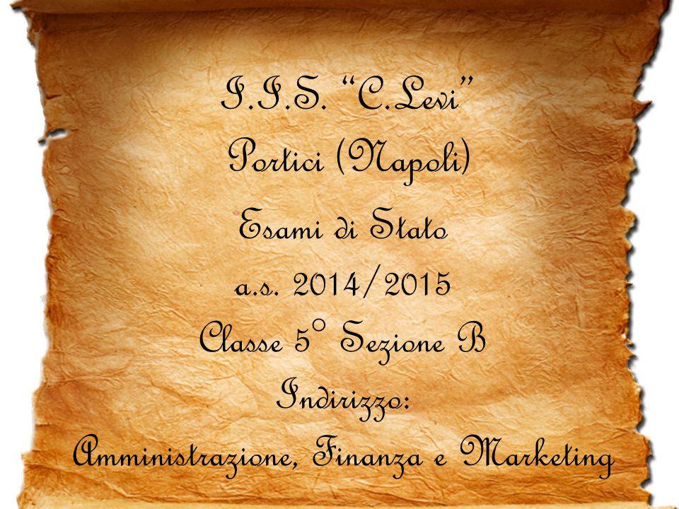 """I.I.S. """"C.Levi"""" Portici (Napoli) Esami di Stato a.s. 2014/2015 Classe 5° Sezione B Indirizzo: Amministrazione, Finanza e Marketing"""