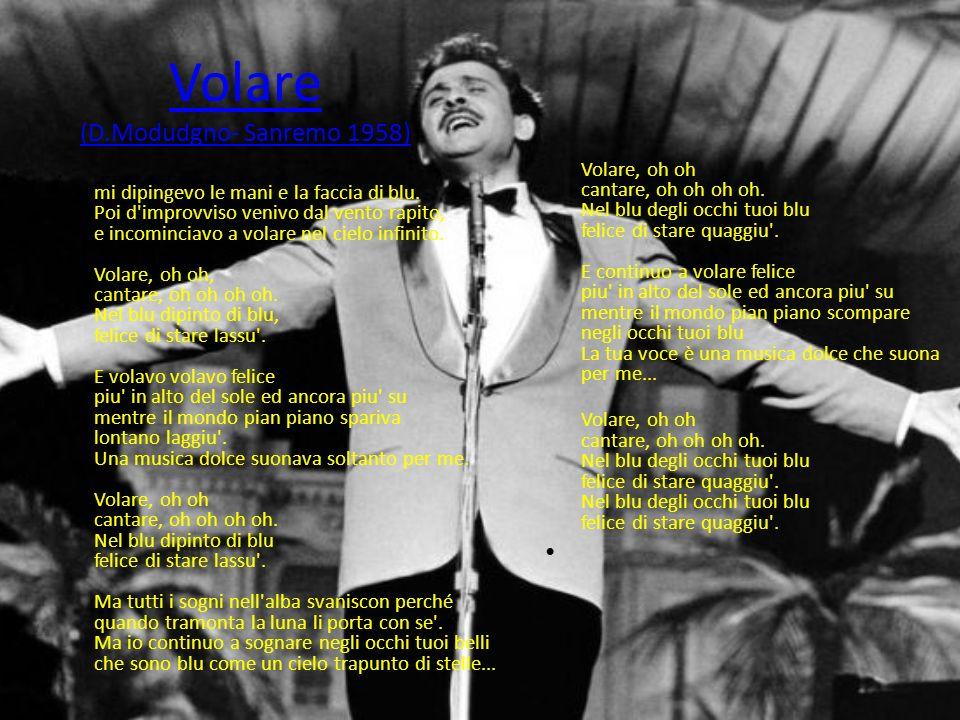 Volare (D.Modudgno- Sanremo 1958) Penso che un sogno cosi' non ritorni mai piu', mi dipingevo le mani e la faccia di blu. Poi d'improvviso venivo dal