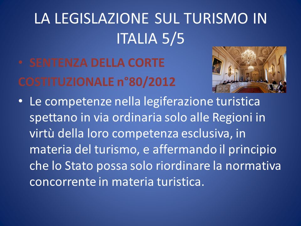 LA LEGISLAZIONE SUL TURISMO IN ITALIA 5/5 SENTENZA DELLA CORTE COSTITUZIONALE n°80/2012 Le competenze nella legiferazione turistica spettano in via or