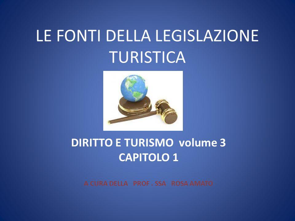 LE FONTI DELLA LEGISLAZIONE TURISTICA DIRITTO E TURISMO volume 3 CAPITOLO 1 A CURA DELLA PROF. SSA ROSA AMATO