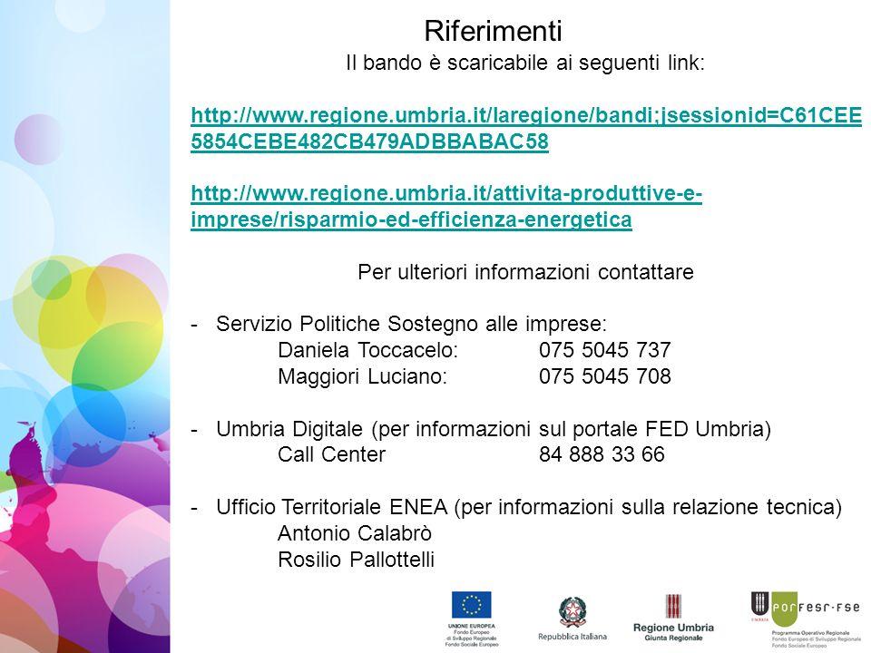 Riferimenti Il bando è scaricabile ai seguenti link: http://www.regione.umbria.it/laregione/bandi;jsessionid=C61CEE 5854CEBE482CB479ADBBABAC58 http://www.regione.umbria.it/attivita-produttive-e- imprese/risparmio-ed-efficienza-energetica Per ulteriori informazioni contattare - Servizio Politiche Sostegno alle imprese: Daniela Toccacelo: 075 5045 737 Maggiori Luciano: 075 5045 708 - Umbria Digitale (per informazioni sul portale FED Umbria) Call Center84 888 33 66 - Ufficio Territoriale ENEA (per informazioni sulla relazione tecnica) Antonio Calabrò Rosilio Pallottelli