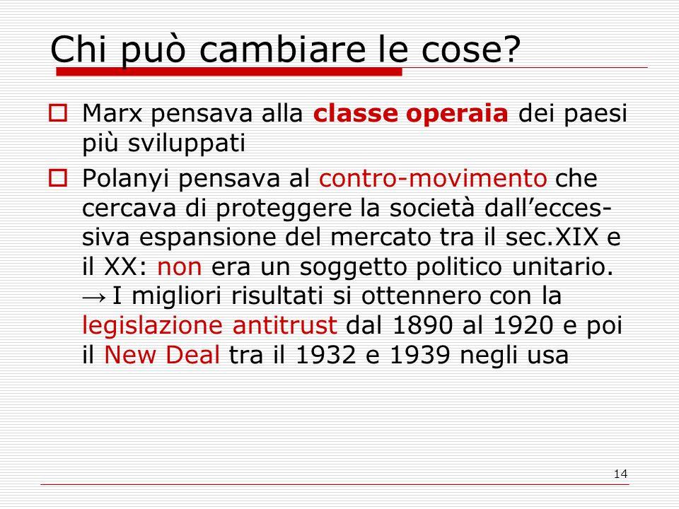 14 Chi può cambiare le cose?  Marx pensava alla classe operaia dei paesi più sviluppati  Polanyi pensava al contro-movimento che cercava di protegge