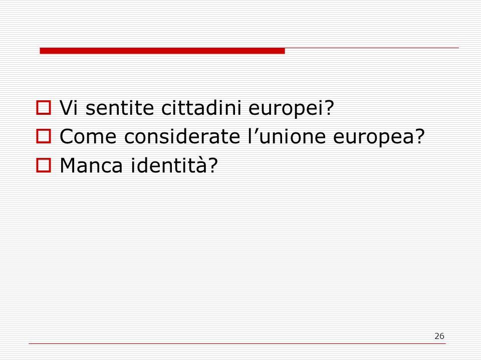 26  Vi sentite cittadini europei?  Come considerate l'unione europea?  Manca identità?