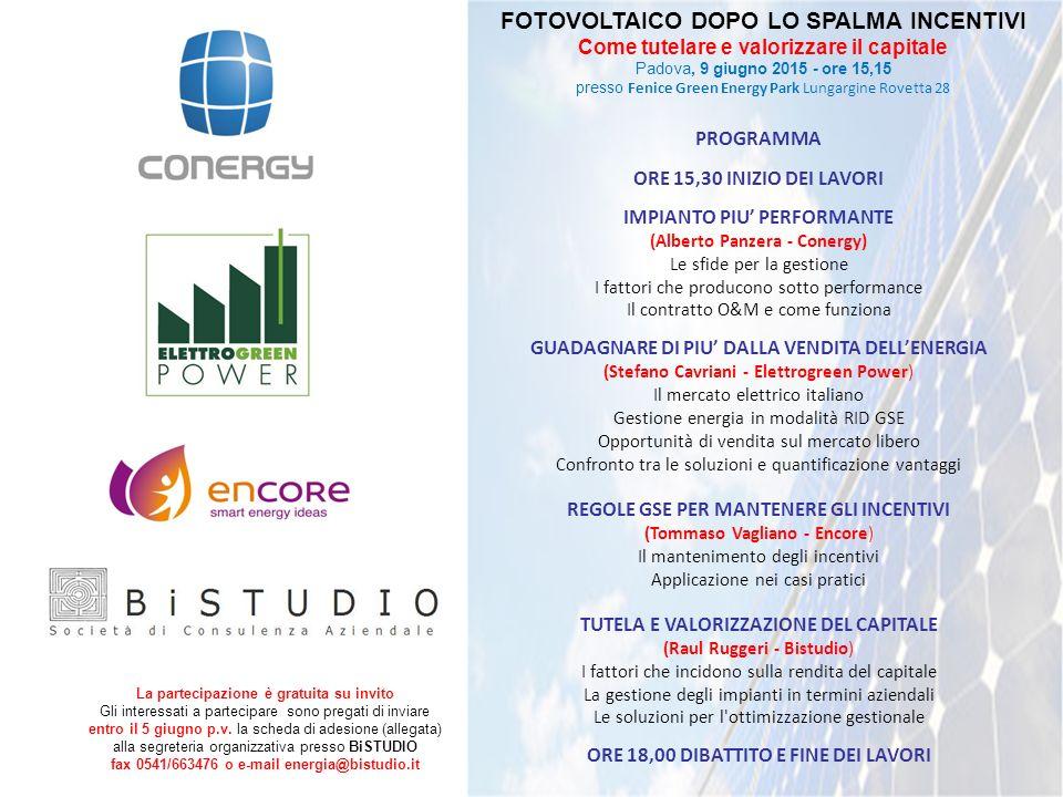 FOTOVOLTAICO DOPO LO SPALMA INCENTIVI Come tutelare e valorizzare il capitale Padova, 9 giugno 2015 - ore 15,15 presso Fenice Green Energy Park Lungargine Rovetta 28 PROGRAMMA ORE 15,30 INIZIO DEI LAVORI IMPIANTO PIU' PERFORMANTE (Alberto Panzera - Conergy) Le sfide per la gestione I fattori che producono sotto performance Il contratto O&M e come funziona GUADAGNARE DI PIU' DALLA VENDITA DELL'ENERGIA (Stefano Cavriani - Elettrogreen Power) Il mercato elettrico italiano Gestione energia in modalità RID GSE Opportunità di vendita sul mercato libero Confronto tra le soluzioni e quantificazione vantaggi REGOLE GSE PER MANTENERE GLI INCENTIVI (Tommaso Vagliano - Encore) Il mantenimento degli incentivi Applicazione nei casi pratici TUTELA E VALORIZZAZIONE DEL CAPITALE (Raul Ruggeri - Bistudio) I fattori che incidono sulla rendita del capitale La gestione degli impianti in termini aziendali Le soluzioni per l ottimizzazione gestionale ORE 18,00 DIBATTITO E FINE DEI LAVORI La partecipazione è gratuita su invito Gli interessati a partecipare sono pregati di inviare entro il 5 giugno p.v.