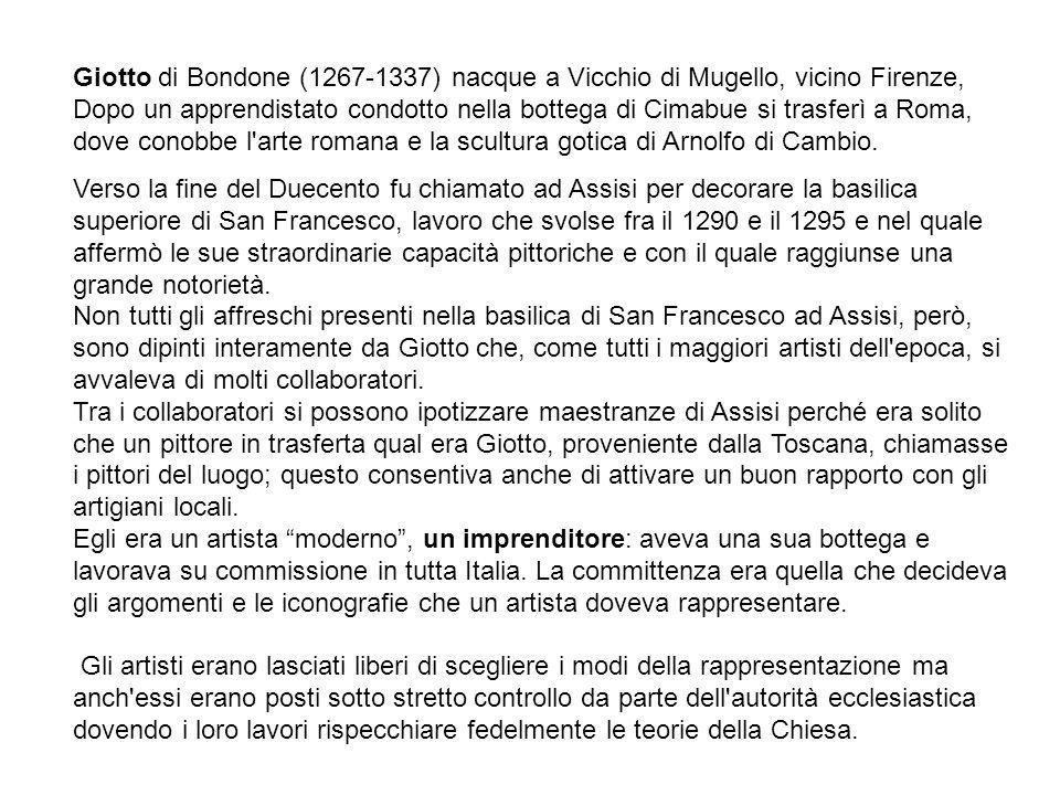 Giotto di Bondone (1267-1337) nacque a Vicchio di Mugello, vicino Firenze, Dopo un apprendistato condotto nella bottega di Cimabue si trasferì a Roma, dove conobbe l arte romana e la scultura gotica di Arnolfo di Cambio.