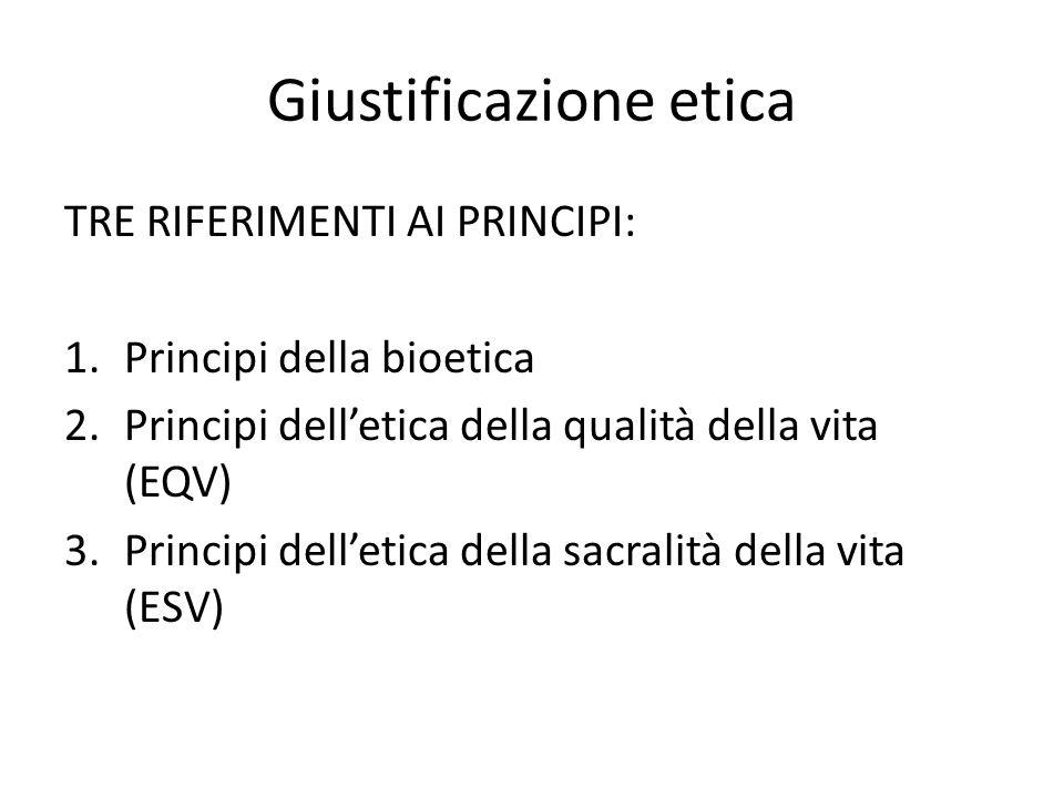 Giustificazione etica TRE RIFERIMENTI AI PRINCIPI: 1.Principi della bioetica 2.Principi dell'etica della qualità della vita (EQV) 3.Principi dell'etic
