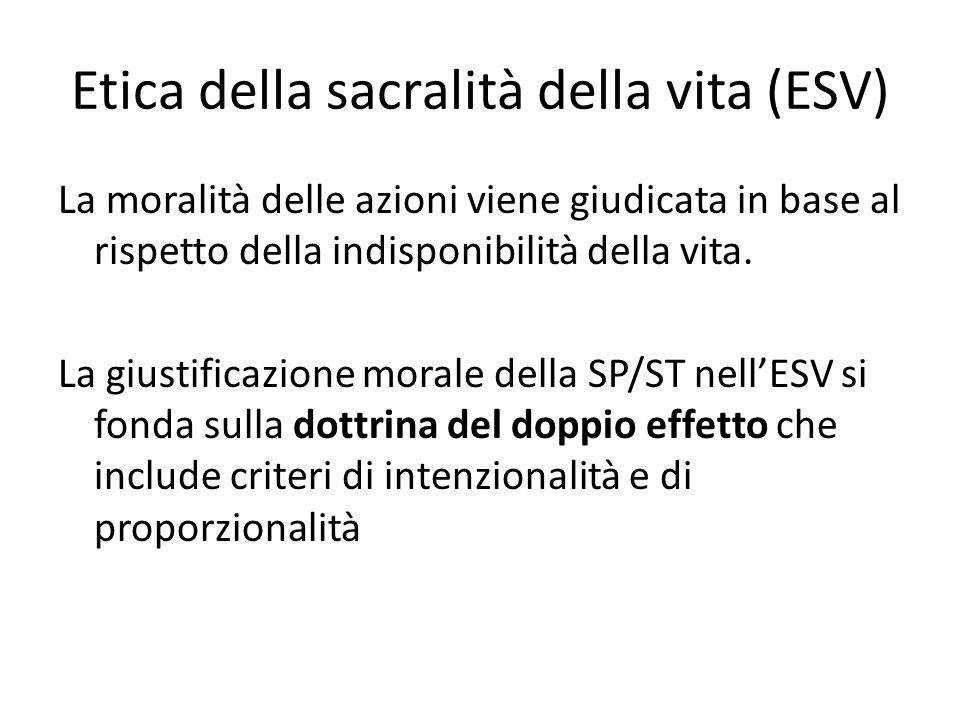 Etica della sacralità della vita (ESV) La moralità delle azioni viene giudicata in base al rispetto della indisponibilità della vita. La giustificazio