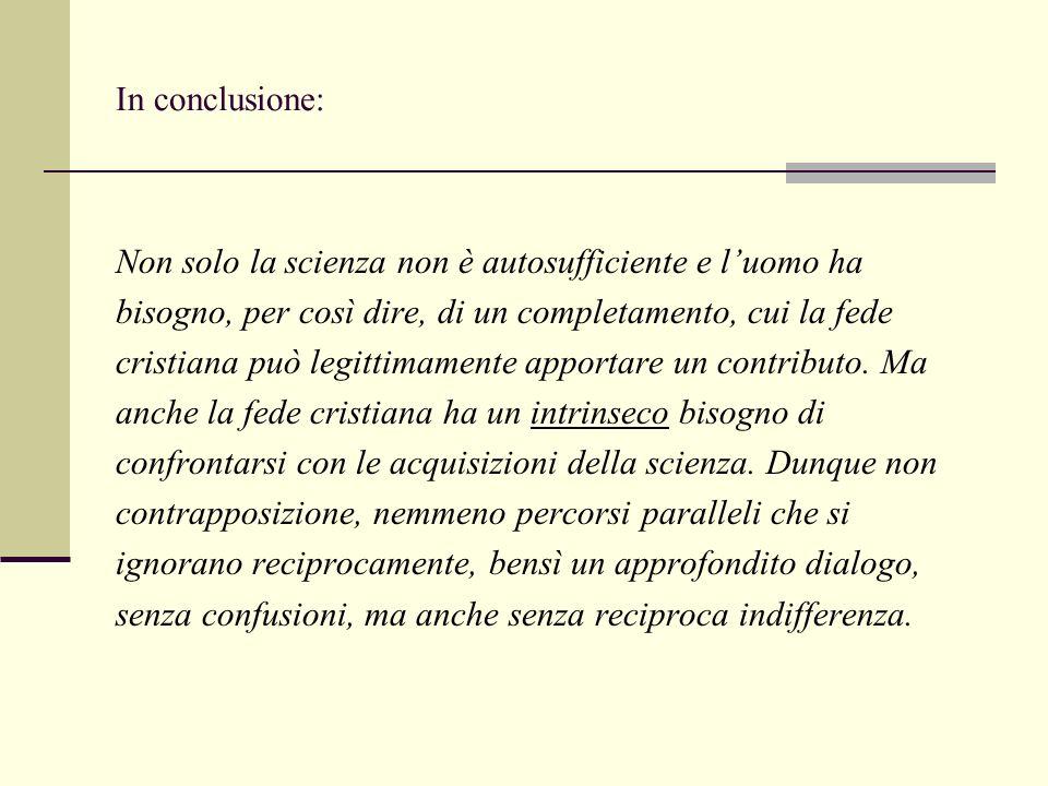 In conclusione: Non solo la scienza non è autosufficiente e l'uomo ha bisogno, per così dire, di un completamento, cui la fede cristiana può legittimamente apportare un contributo.