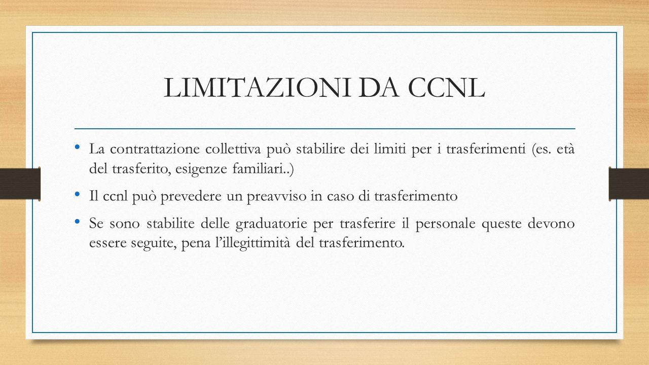 LIMITAZIONI DA CCNL La contrattazione collettiva può stabilire dei limiti per i trasferimenti (es. età del trasferito, esigenze familiari..) Il ccnl p