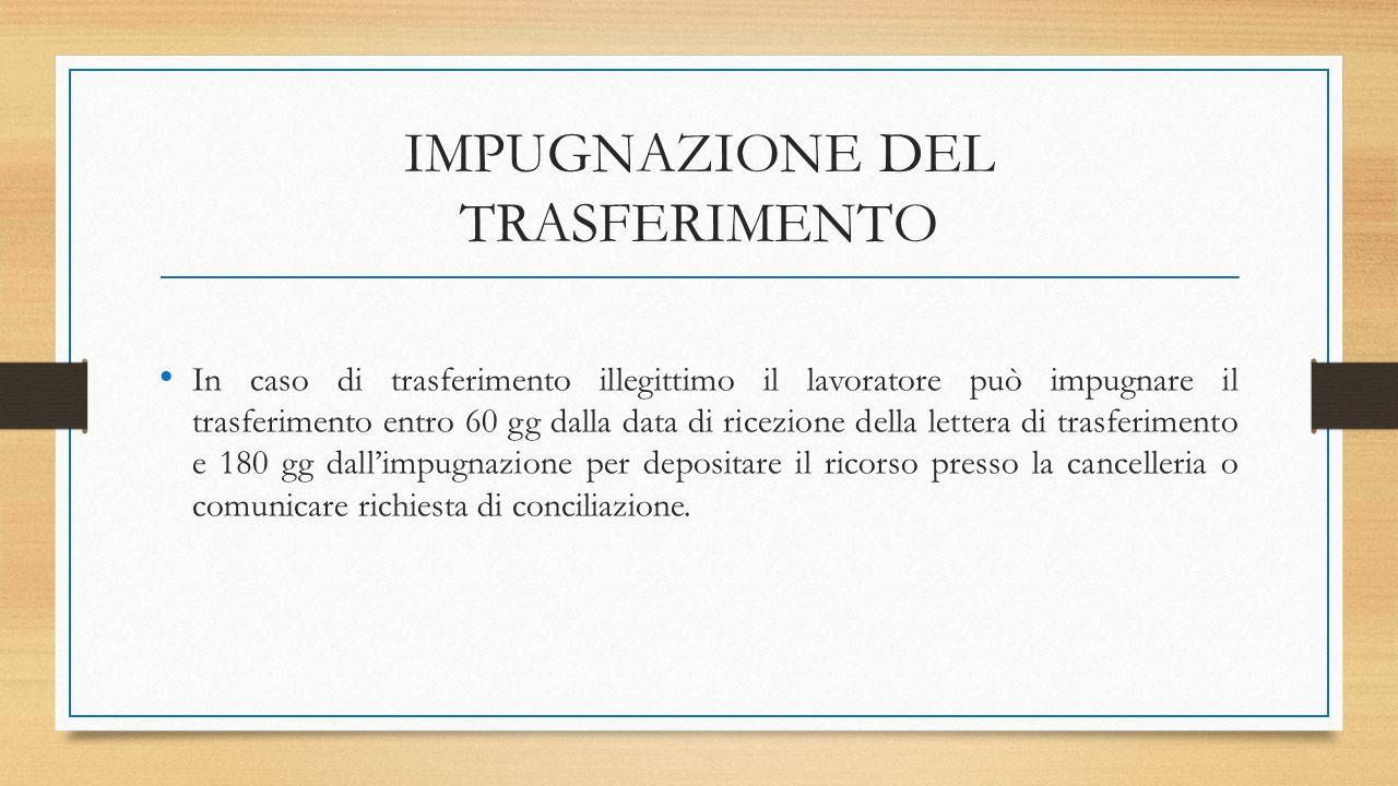 IMPUGNAZIONE DEL TRASFERIMENTO In caso di trasferimento illegittimo il lavoratore può impugnare il trasferimento entro 60 gg dalla data di ricezione della lettera di trasferimento e 180 gg dall'impugnazione per depositare il ricorso presso la cancelleria o comunicare richiesta di conciliazione.