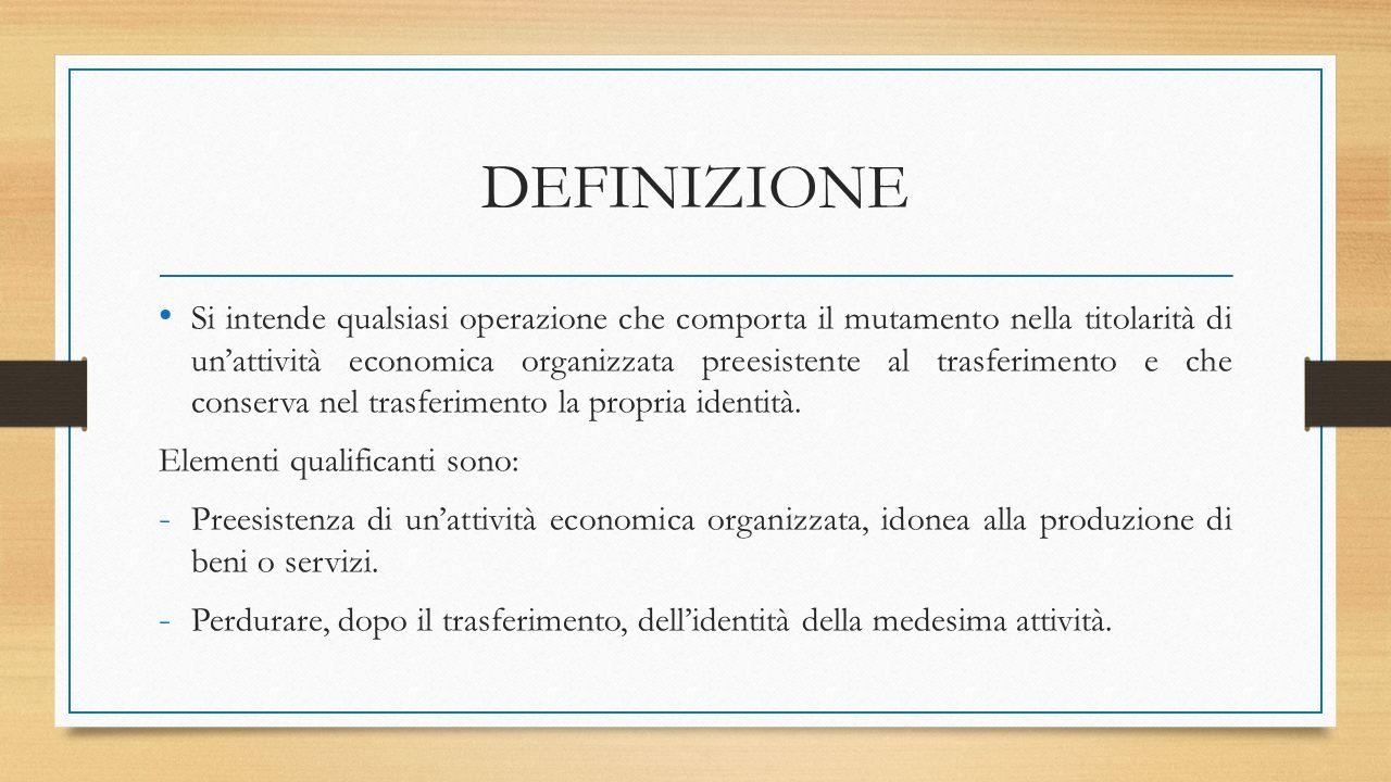 DEFINIZIONE Si intende qualsiasi operazione che comporta il mutamento nella titolarità di un'attività economica organizzata preesistente al trasferimento e che conserva nel trasferimento la propria identità.