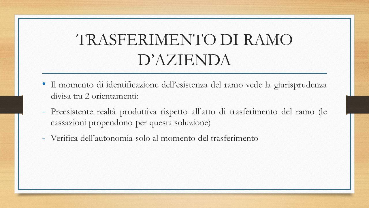 TRASFERIMENTO DI RAMO D'AZIENDA Il momento di identificazione dell'esistenza del ramo vede la giurisprudenza divisa tra 2 orientamenti: - Preesistente realtà produttiva rispetto all'atto di trasferimento del ramo (le cassazioni propendono per questa soluzione) - Verifica dell'autonomia solo al momento del trasferimento