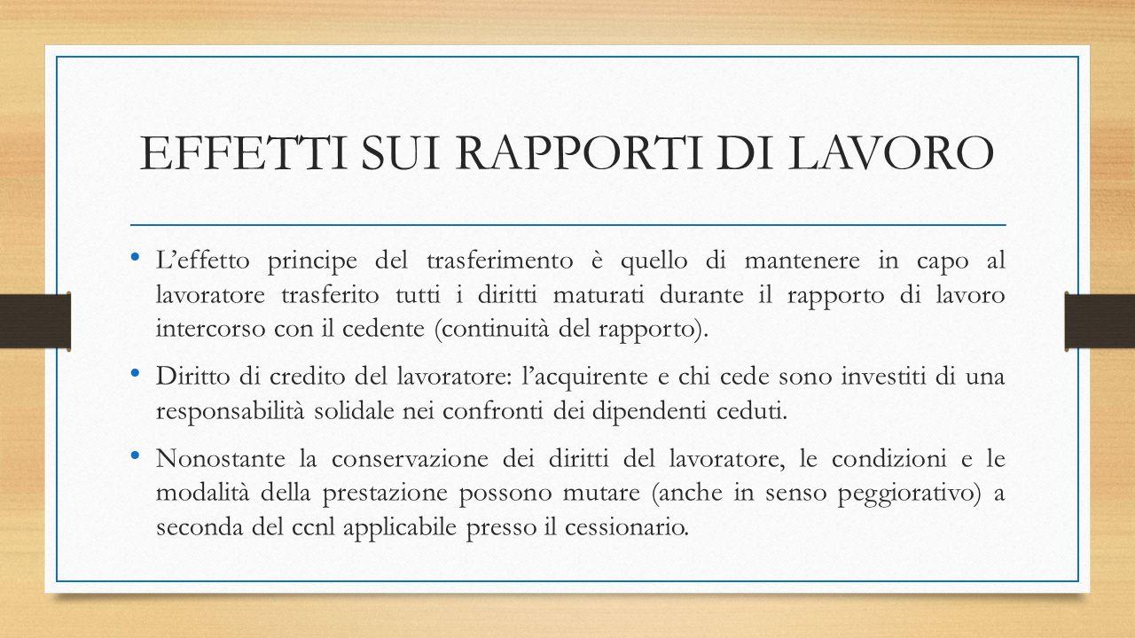 EFFETTI SUI RAPPORTI DI LAVORO L'effetto principe del trasferimento è quello di mantenere in capo al lavoratore trasferito tutti i diritti maturati durante il rapporto di lavoro intercorso con il cedente (continuità del rapporto).