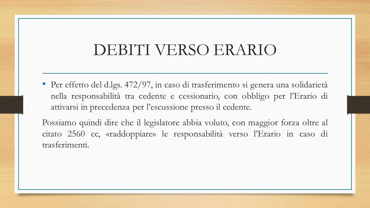DEBITI VERSO ERARIO Per effetto del d.lgs. 472/97, in caso di trasferimento si genera una solidarietà nella responsabilità tra cedente e cessionario,
