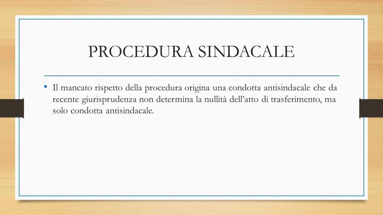 PROCEDURA SINDACALE Il mancato rispetto della procedura origina una condotta antisindacale che da recente giurisprudenza non determina la nullità dell'atto di trasferimento, ma solo condotta antisindacale.
