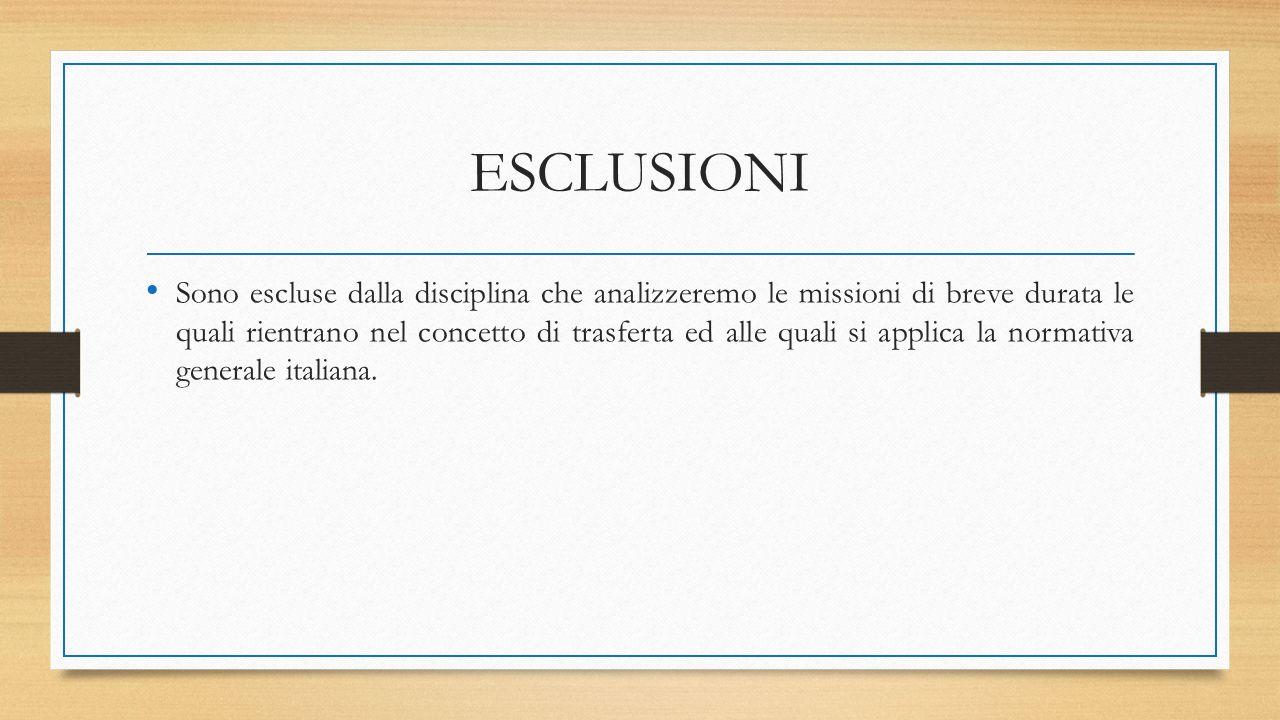 ESCLUSIONI Sono escluse dalla disciplina che analizzeremo le missioni di breve durata le quali rientrano nel concetto di trasferta ed alle quali si applica la normativa generale italiana.