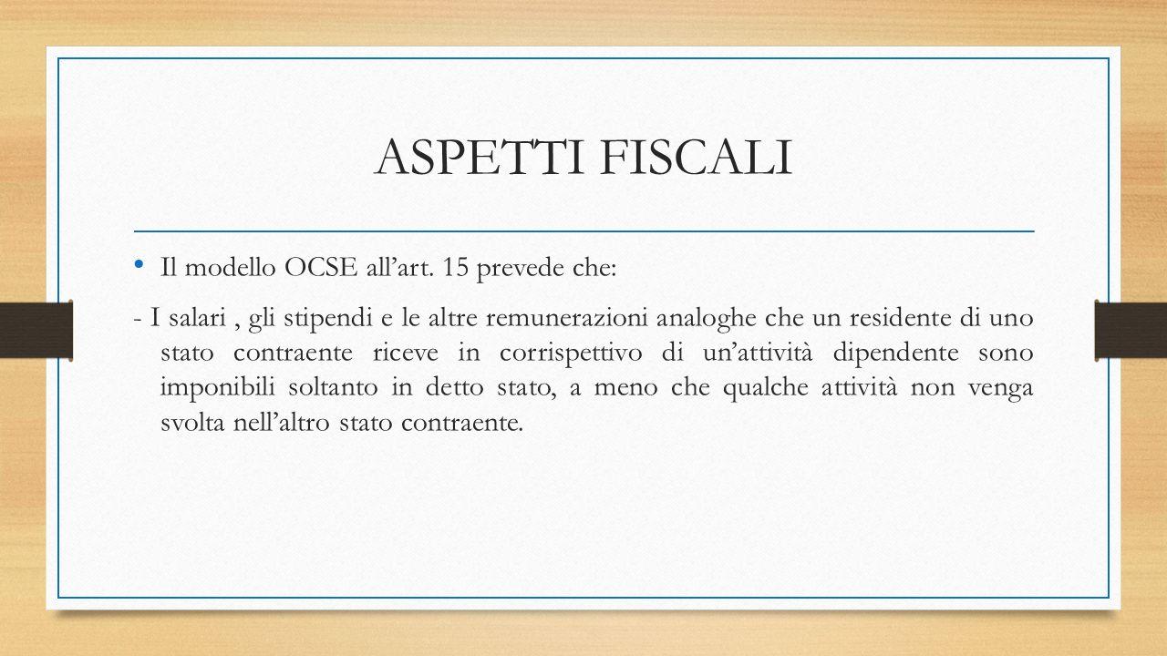 ASPETTI FISCALI Il modello OCSE all'art. 15 prevede che: - I salari, gli stipendi e le altre remunerazioni analoghe che un residente di uno stato cont