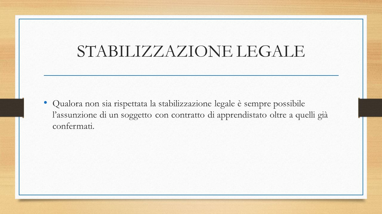 STABILIZZAZIONE LEGALE Qualora non sia rispettata la stabilizzazione legale è sempre possibile l'assunzione di un soggetto con contratto di apprendistato oltre a quelli già confermati.