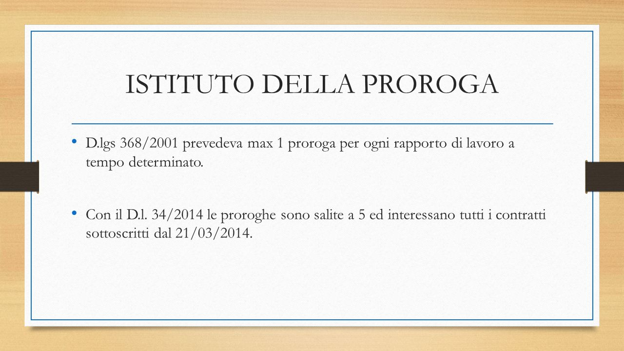 ISTITUTO DELLA PROROGA D.lgs 368/2001 prevedeva max 1 proroga per ogni rapporto di lavoro a tempo determinato. Con il D.l. 34/2014 le proroghe sono sa