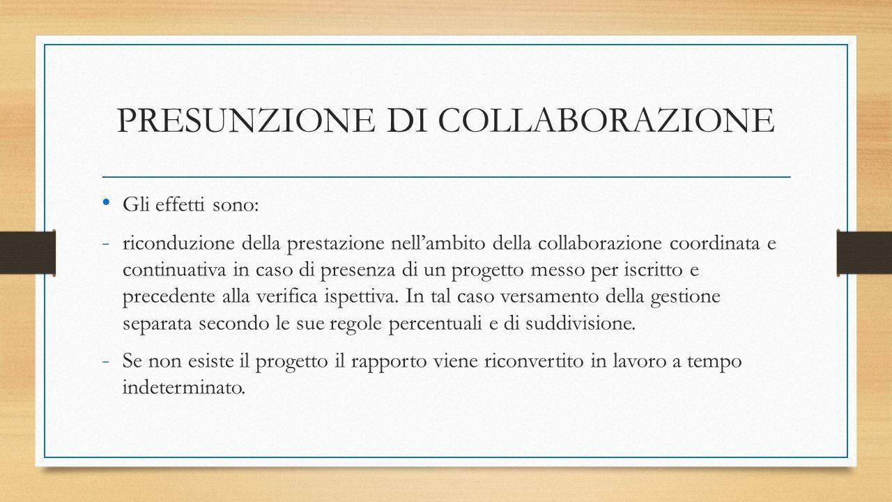 PRESUNZIONE DI COLLABORAZIONE Gli effetti sono: - riconduzione della prestazione nell'ambito della collaborazione coordinata e continuativa in caso di