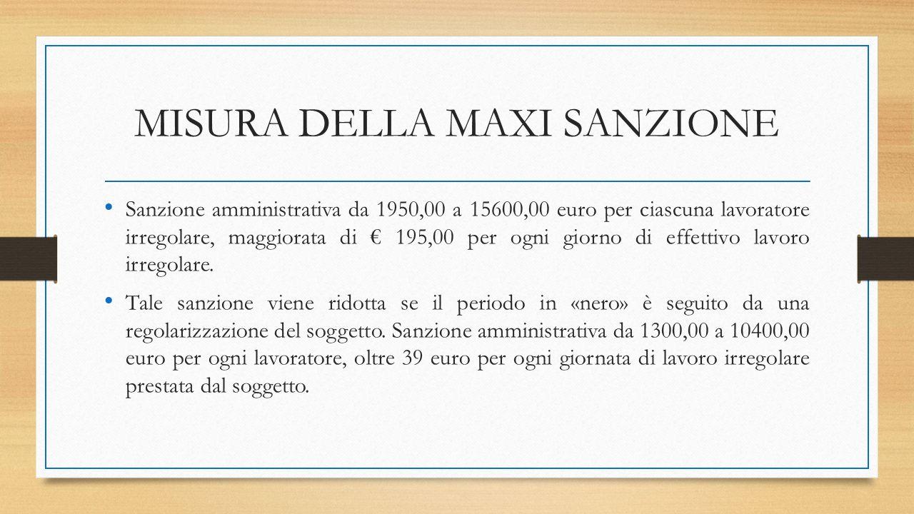 MISURA DELLA MAXI SANZIONE Sanzione amministrativa da 1950,00 a 15600,00 euro per ciascuna lavoratore irregolare, maggiorata di € 195,00 per ogni giorno di effettivo lavoro irregolare.