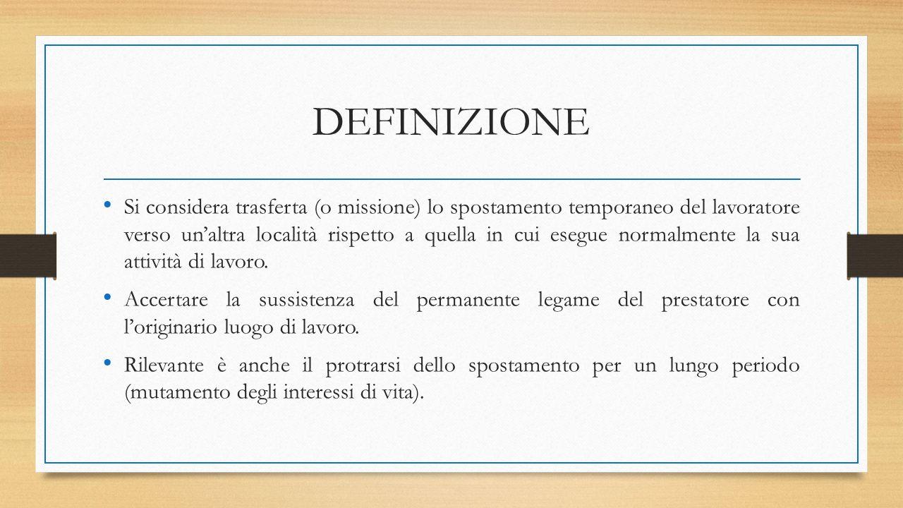 DEFINIZIONE Si considera trasferta (o missione) lo spostamento temporaneo del lavoratore verso un'altra località rispetto a quella in cui esegue normalmente la sua attività di lavoro.