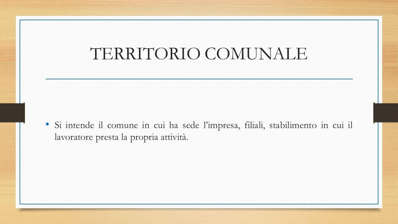 TERRITORIO COMUNALE Si intende il comune in cui ha sede l'impresa, filiali, stabilimento in cui il lavoratore presta la propria attività.