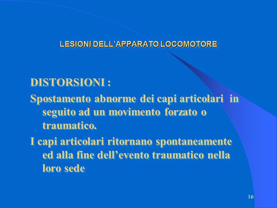 16 LESIONI DELL'APPARATO LOCOMOTORE DISTORSIONI : Spostamento abnorme dei capi articolari in seguito ad un movimento forzato o traumatico.