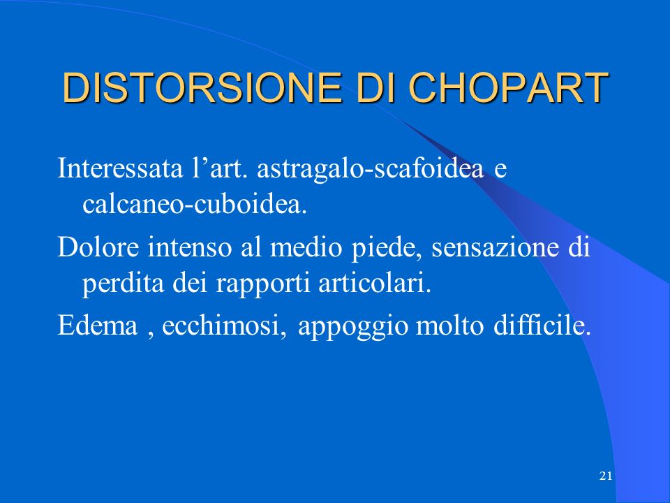 21 DISTORSIONE DI CHOPART Interessata l'art.astragalo-scafoidea e calcaneo-cuboidea.