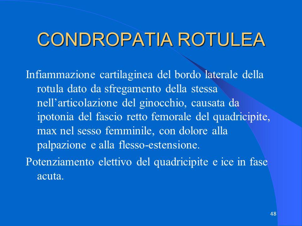 48 CONDROPATIA ROTULEA Infiammazione cartilaginea del bordo laterale della rotula dato da sfregamento della stessa nell'articolazione del ginocchio, causata da ipotonia del fascio retto femorale del quadricipite, max nel sesso femminile, con dolore alla palpazione e alla flesso-estensione.