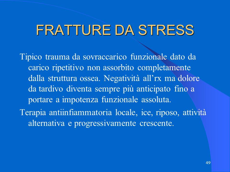 49 FRATTURE DA STRESS Tipico trauma da sovraccarico funzionale dato da carico ripetitivo non assorbito completamente dalla struttura ossea.