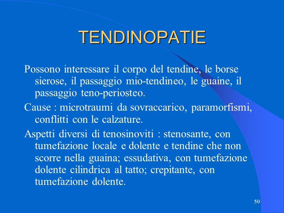 50 TENDINOPATIE Possono interessare il corpo del tendine, le borse sierose, il passaggio mio-tendineo, le guaine, il passaggio teno-periosteo.