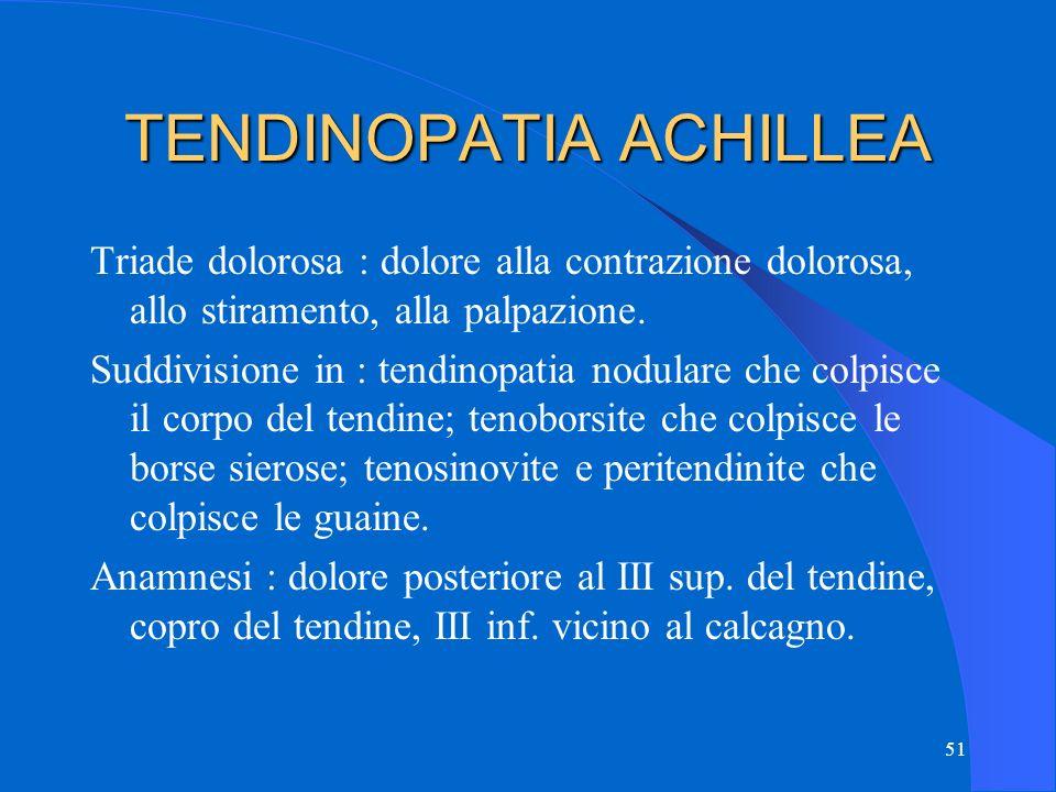 51 TENDINOPATIA ACHILLEA Triade dolorosa : dolore alla contrazione dolorosa, allo stiramento, alla palpazione.