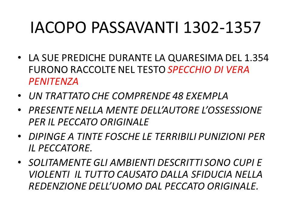 IACOPO PASSAVANTI 1302-1357 LA SUE PREDICHE DURANTE LA QUARESIMA DEL 1.354 FURONO RACCOLTE NEL TESTO SPECCHIO DI VERA PENITENZA UN TRATTATO CHE COMPRENDE 48 EXEMPLA PRESENTE NELLA MENTE DELL'AUTORE L'OSSESSIONE PER IL PECCATO ORIGINALE DIPINGE A TINTE FOSCHE LE TERRIBILI PUNIZIONI PER IL PECCATORE.