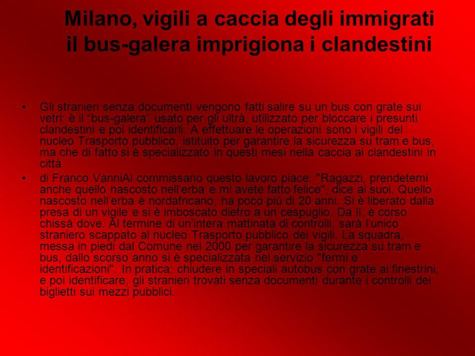 Milano, vigili a caccia degli immigrati il bus-galera imprigiona i clandestini Gli stranieri senza documenti vengono fatti salire su un bus con grate sui vetri: è il bus-galera usato per gli ultrà, utilizzato per bloccare i presunti clandestini e poi identificarli.