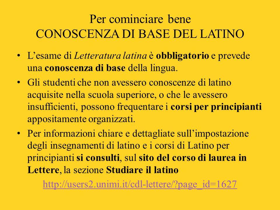 Per cominciare bene CONOSCENZA DI BASE DEL LATINO L'esame di Letteratura latina è obbligatorio e prevede una conoscenza di base della lingua. Gli stud